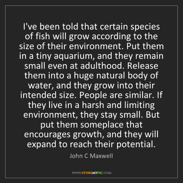 John C Maxwell: I've been told that certain species of fish will grow...