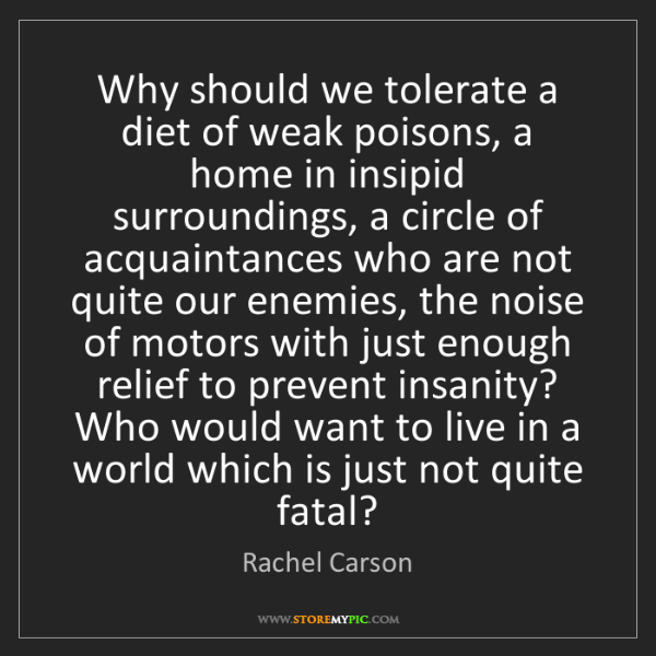 Rachel Carson: Why should we tolerate a diet of weak poisons, a home...
