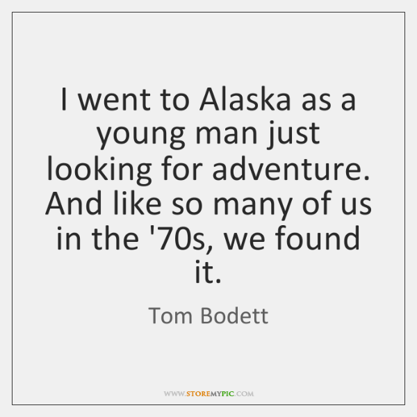 I went to Alaska as a young man just looking for adventure. ...