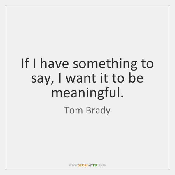 If I have something to say, I want it to be meaningful.