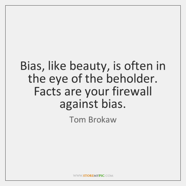 Bias, like beauty, is often in the eye of the beholder. Facts ...