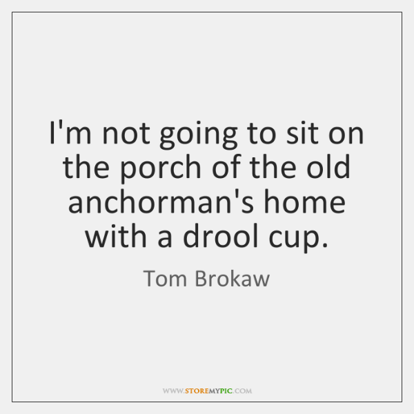 I'm not going to sit on the porch of the old anchorman's ...