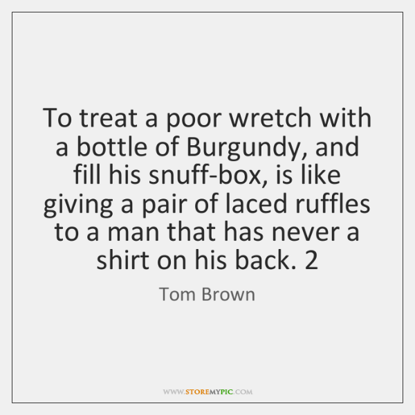 To treat a poor wretch with a bottle of Burgundy, and fill ...