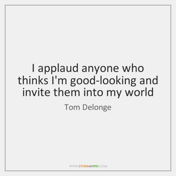 I applaud anyone who thinks I'm good-looking and invite them into my ...