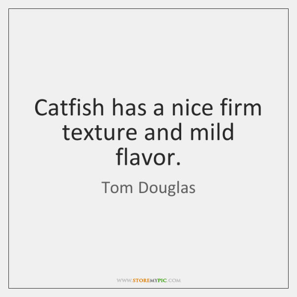 Catfish has a nice firm texture and mild flavor.