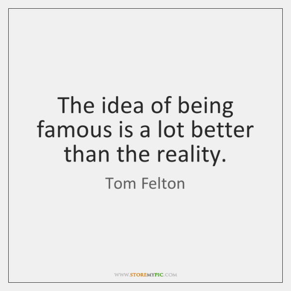 The idea of being famous is a lot better than the reality.