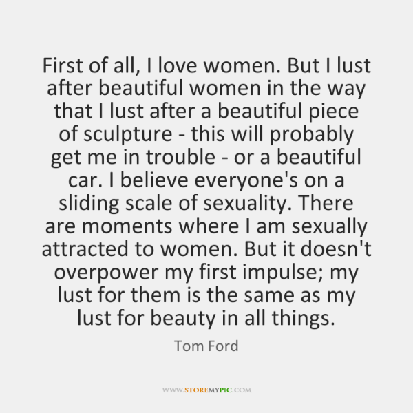 First of all, I love women. But I lust after beautiful women ...