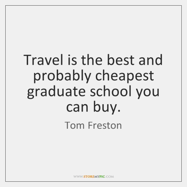 Travel is the best and probably cheapest graduate school you can buy.