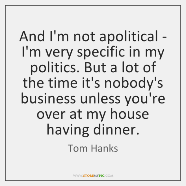 And I'm not apolitical - I'm very specific in my politics. But ...
