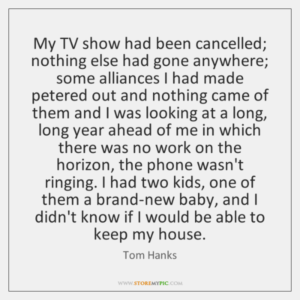 My TV show had been cancelled; nothing else had gone anywhere; some ...
