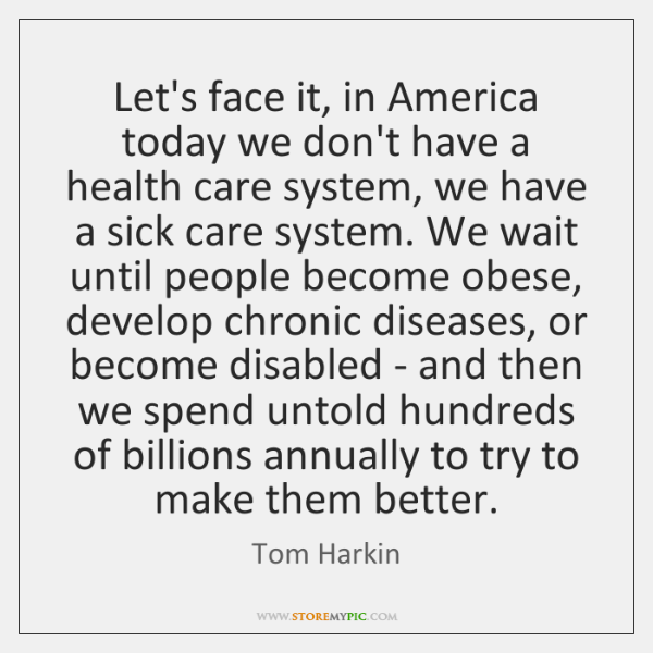 Let's face it, in America today we don't have a health care ...