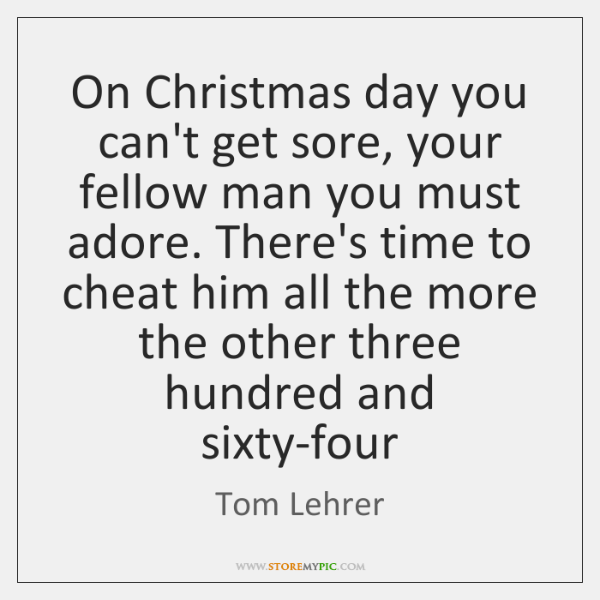 On Christmas day you can't get sore, your fellow man you must ...