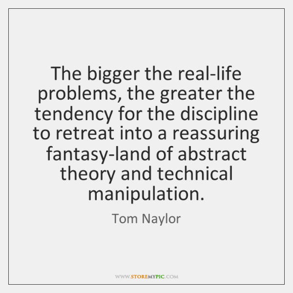 The bigger the real-life problems, the greater the tendency for the discipline ...