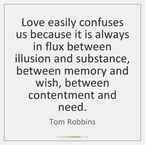 Love easily confuses us because it is always in flux between illusion ...