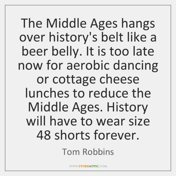 The Middle Ages hangs over history's belt like a beer belly. It ...