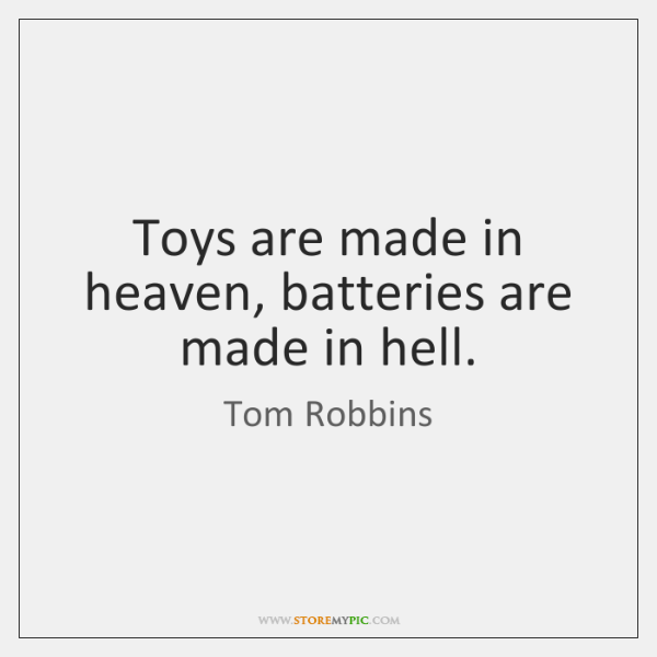 Toys are made in heaven, batteries are made in hell.
