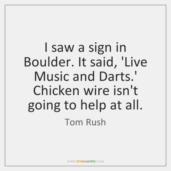 I saw a sign in Boulder. It said, 'Live Music and Darts....