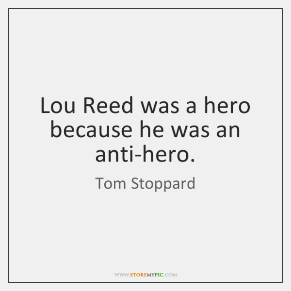Lou Reed was a hero because he was an anti-hero.