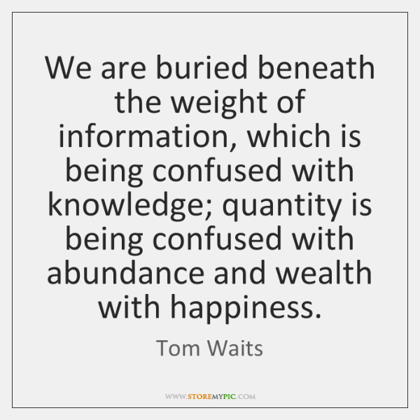 We are buried beneath the weight of information, which is being confused ...