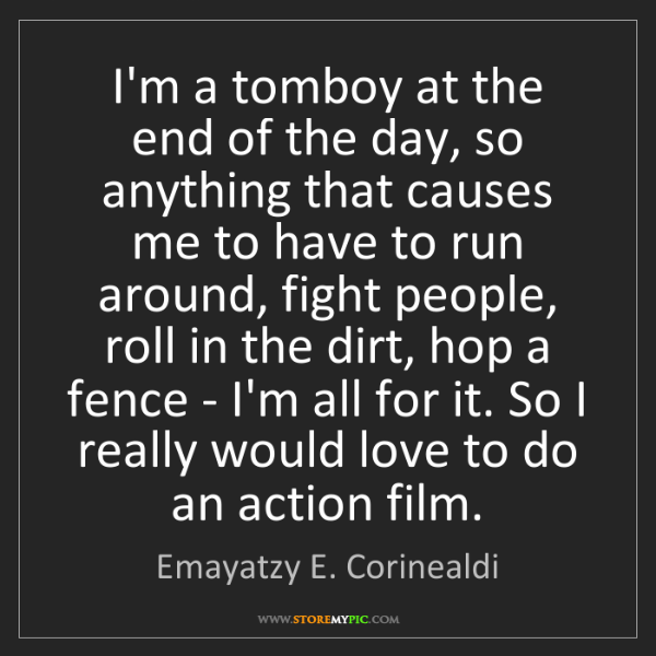 Emayatzy E. Corinealdi: I'm a tomboy at the end of the day, so anything that...