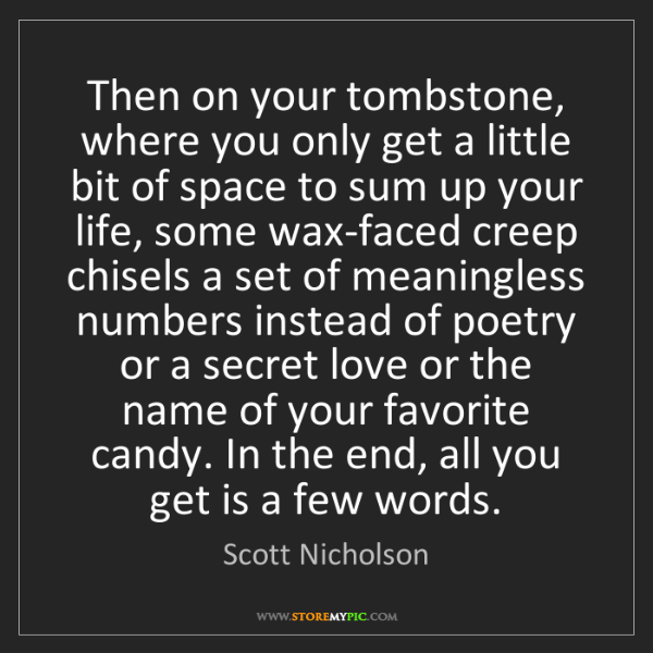 Scott Nicholson: Then on your tombstone, where you only get a little bit...