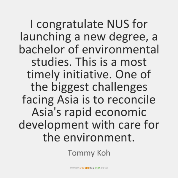 I congratulate NUS for launching a new degree, a bachelor of environmental ...
