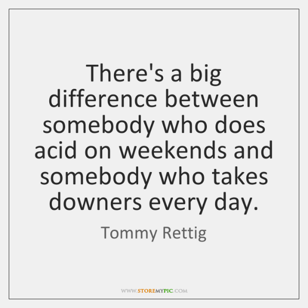 There's a big difference between somebody who does acid on weekends and ...