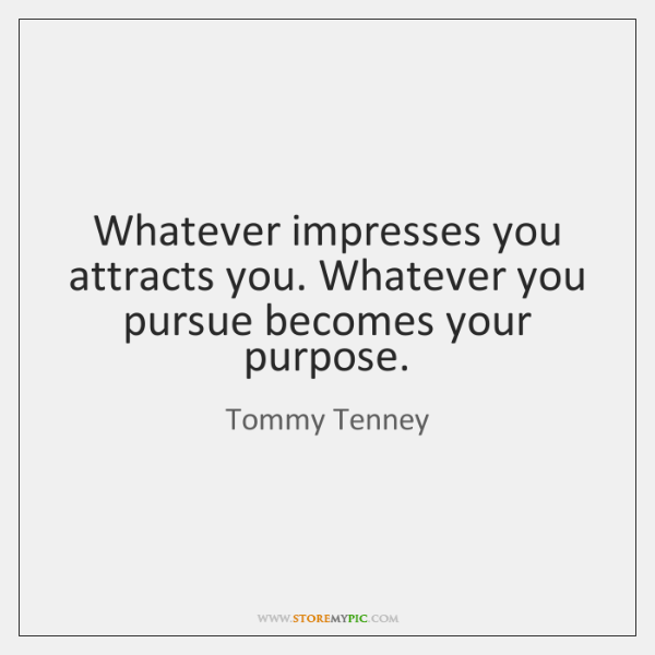 Whatever impresses you attracts you. Whatever you pursue becomes your purpose.