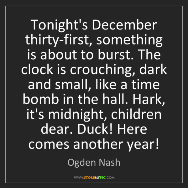 Ogden Nash: Tonight's December thirty-first, something is about to...