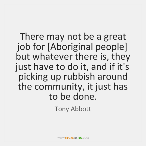 There may not be a great job for [Aboriginal people] but whatever ...