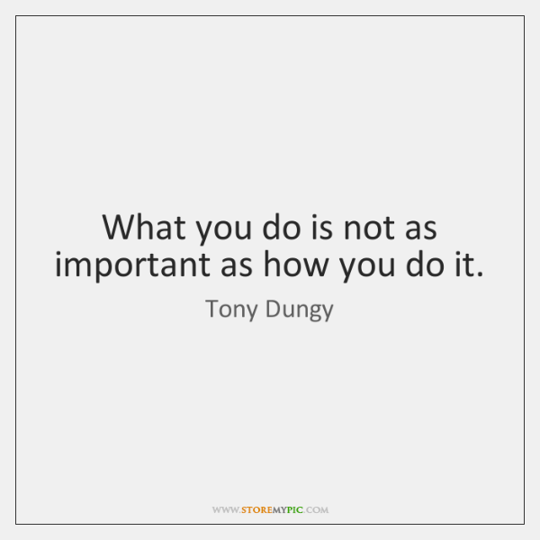 What you do is not as important as how you do it.