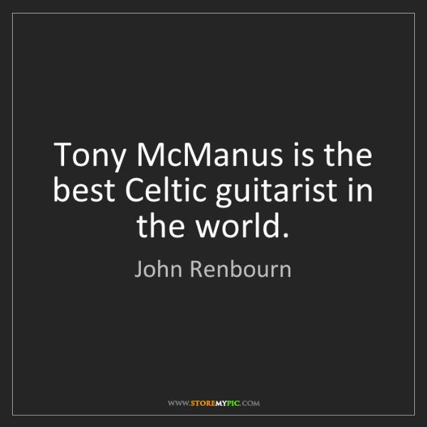 John Renbourn: Tony McManus is the best Celtic guitarist in the world.