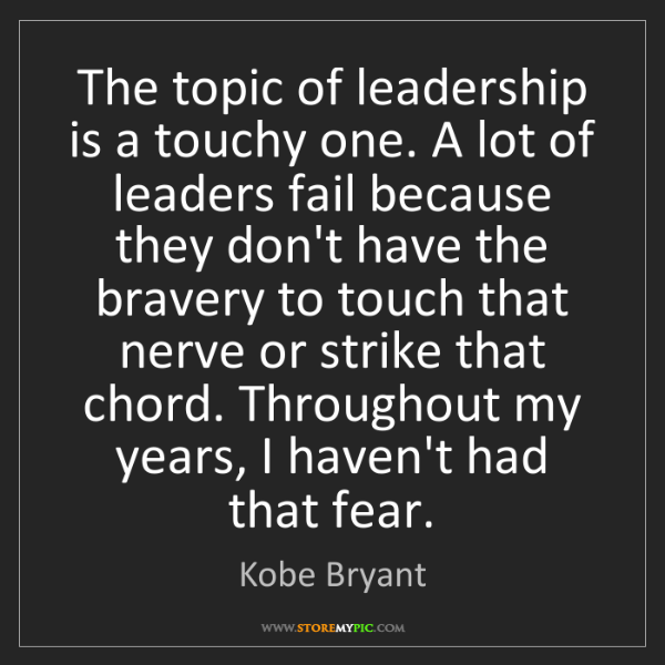 Kobe Bryant: The topic of leadership is a touchy one. A lot of leaders...
