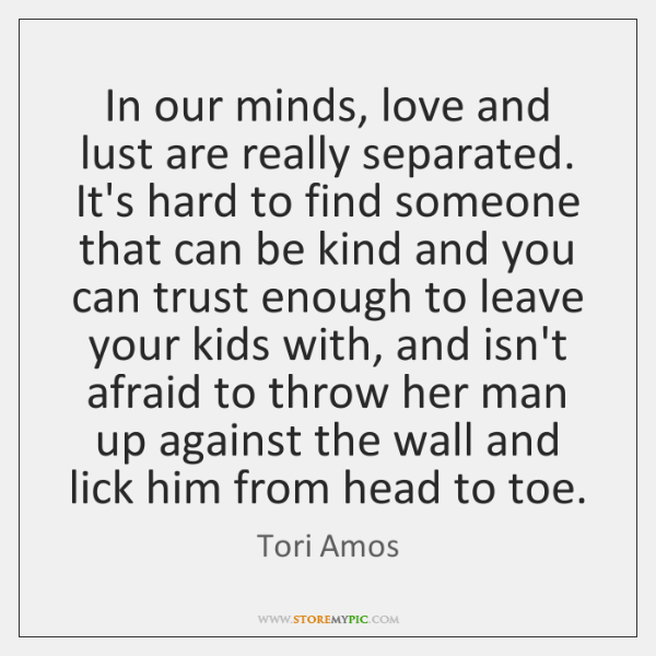 In our minds, love and lust are really separated. It's hard to ...