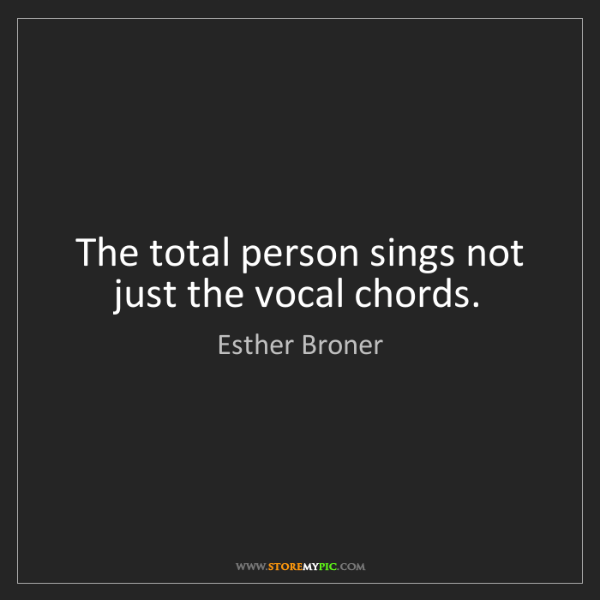 Esther Broner: The total person sings not just the vocal chords.