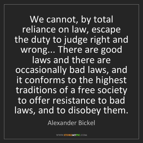 Alexander Bickel: We cannot, by total reliance on law, escape the duty...