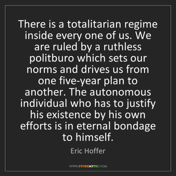 Eric Hoffer: There is a totalitarian regime inside every one of us....
