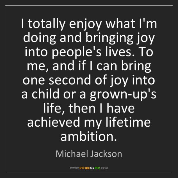 Michael Jackson: I totally enjoy what I'm doing and bringing joy into...