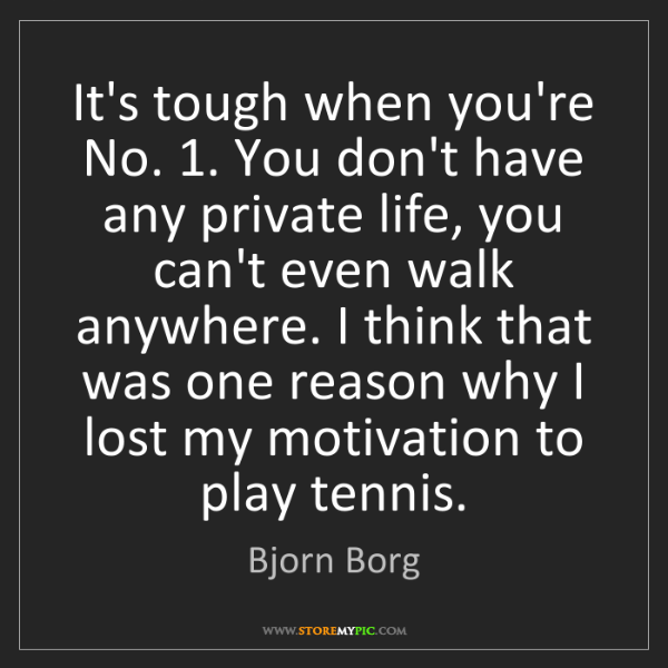 Bjorn Borg: It's tough when you're No. 1. You don't have any private...