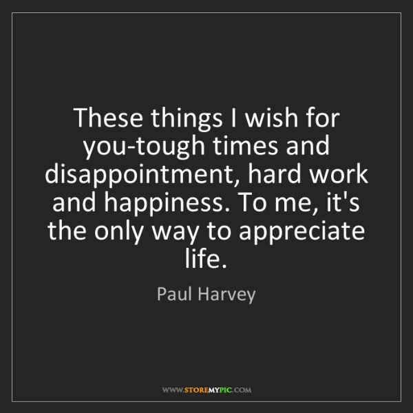 Paul Harvey: These things I wish for you-tough times and disappointment,...