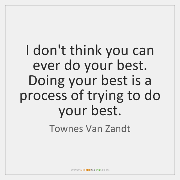 I don't think you can ever do your best. Doing your best ...