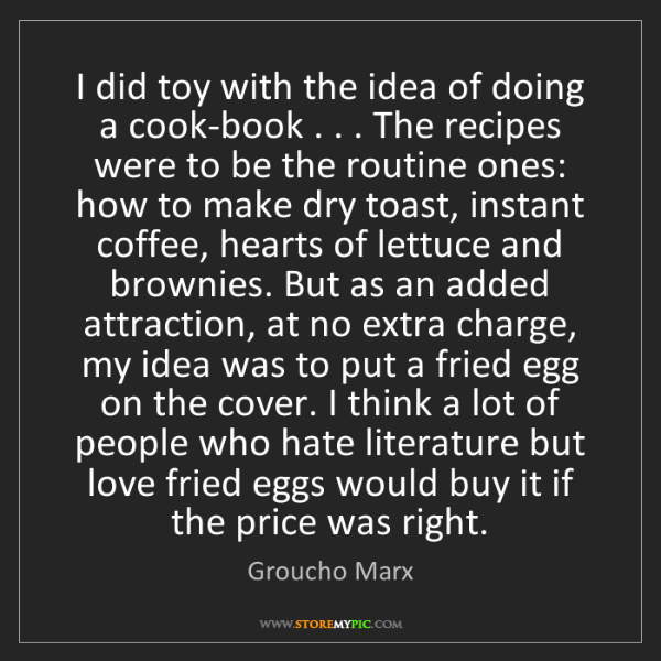 Groucho Marx: I did toy with the idea of doing a cook-book . . . The...