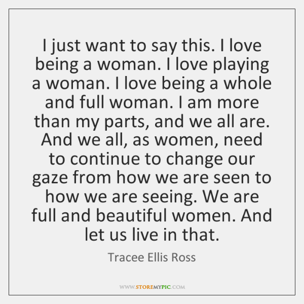 I just want to say this. I love being a woman. I ...