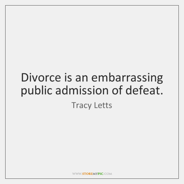 Divorce is an embarrassing public admission of defeat.