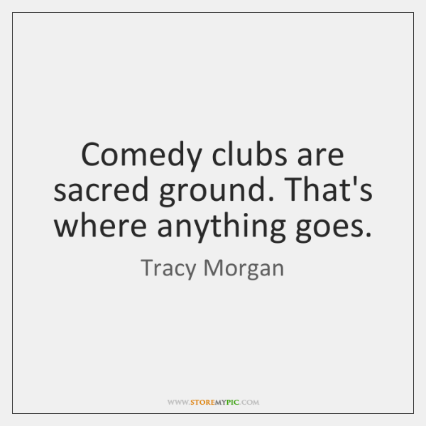 Comedy clubs are sacred ground. That's where anything goes.