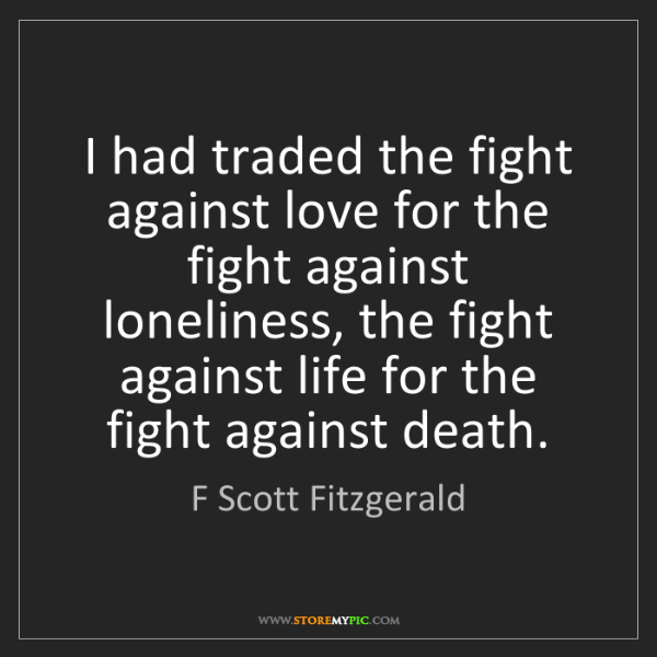 F Scott Fitzgerald: I had traded the fight against love for the fight against...