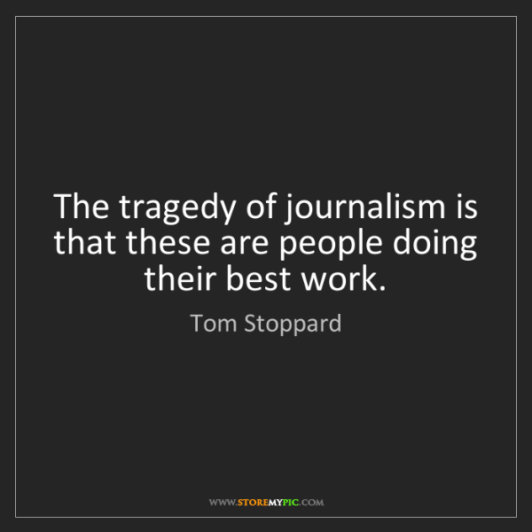 Tom Stoppard: The tragedy of journalism is that these are people doing...