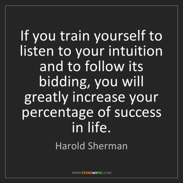 Harold Sherman: If you train yourself to listen to your intuition and...