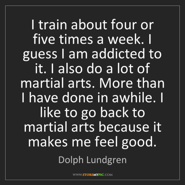 Dolph Lundgren: I train about four or five times a week. I guess I am...