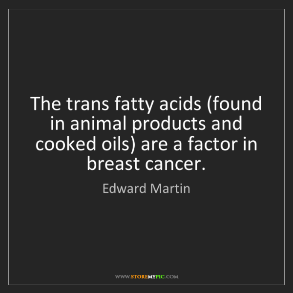 Edward Martin: The trans fatty acids (found in animal products and cooked...